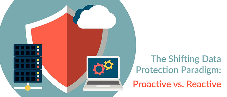 The Shifting Data Protection Paradigm: Proactive vs. Reactive