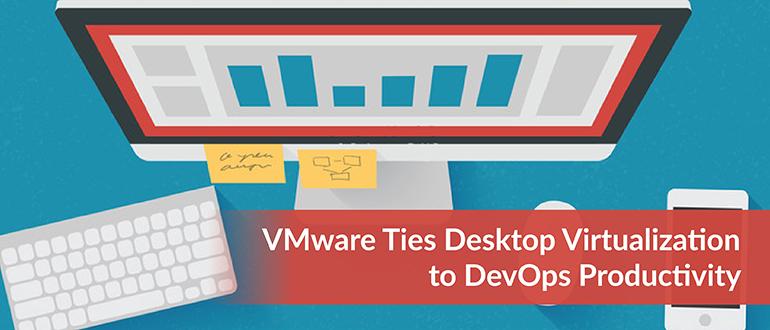 VMware Ties Desktop Virtualization to DevOps Productivity
