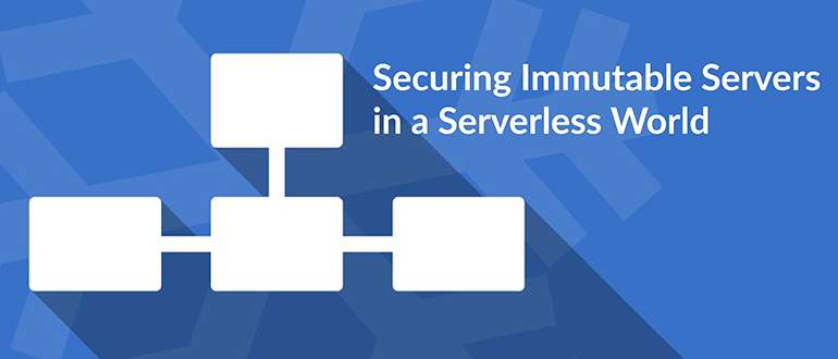 Securing Immutable Servers in a Serverless World