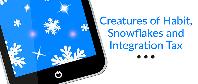 Creatures of Habit, Snowflakes and Integration Tax