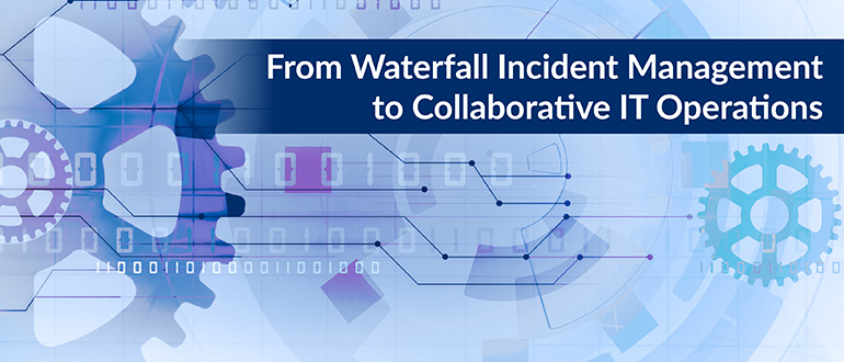 From Waterfall Incident Management to Collaborative IT Operations