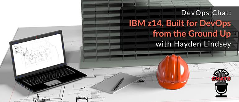 DevOps Chat: IBM z14, Built for DevOps from the Ground Up, with Hayden Lindsey
