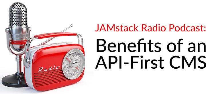 JAMstack Radio Podcast: Benefits of an API-First CMS
