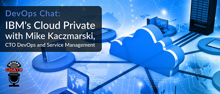 Devops Chat Ibm S Cloud Private With Mike Kaczmarski Cto Devops