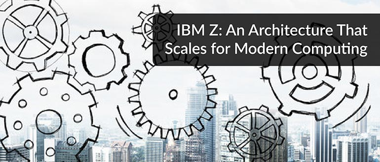 IBM Z: An Architecture That Scales for Modern Computing - DevOps com