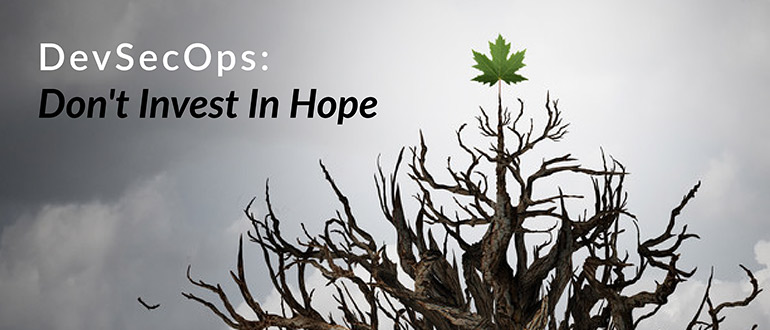 DevSecOps Don't Invest In Hope
