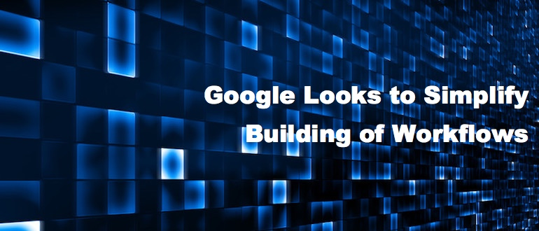 Google Looks to Simplify Building of Workflows