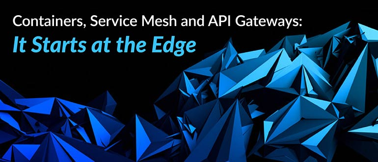 Containers, Service Mesh and API Gateways: It Starts at the Edge