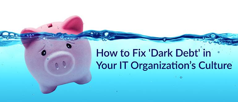 'Dark Debt' in Your IT Organization's Culture