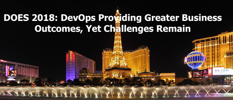 DOES 2018: DevOps Providing Greater Business Outcomes, Yet Challenges Remain