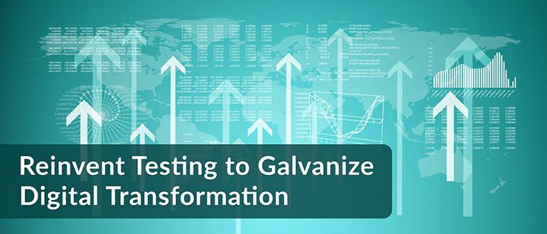 Reinvent Testing to Galvanize Digital Transformation