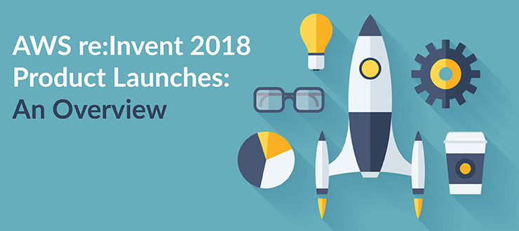 AWS re:Invent 2018 Product Launches