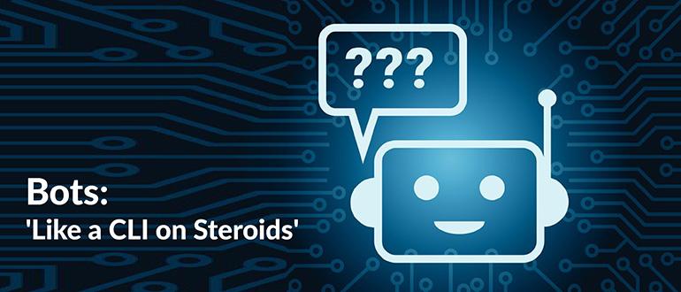 Bots: 'Like a CLI on Steroids'