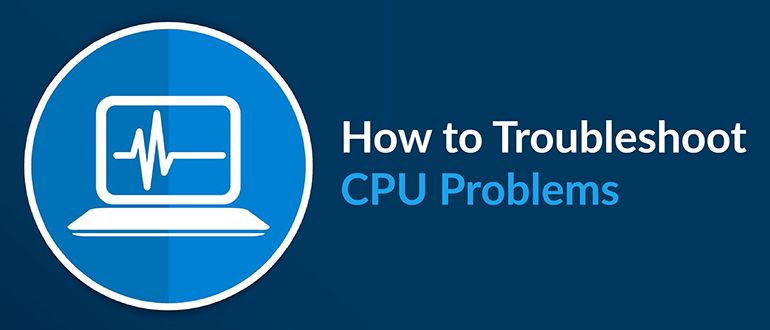 How to Troubleshoot CPU Problems