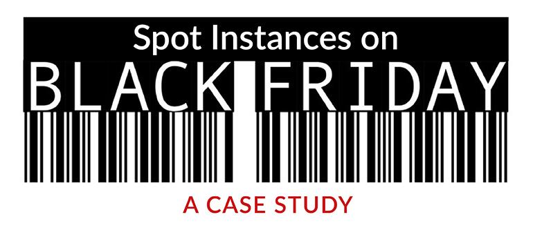 Spot Instances on Black Friday: A Case Study