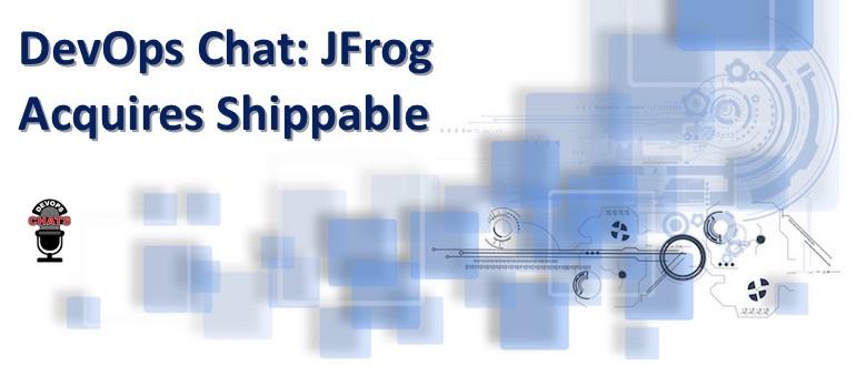 DevOps Chat: JFrog Acquires Shippable