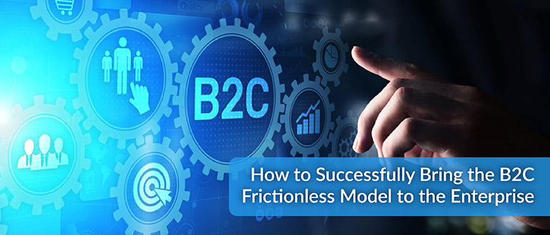 B2C Frictionless Model to the Enterprise