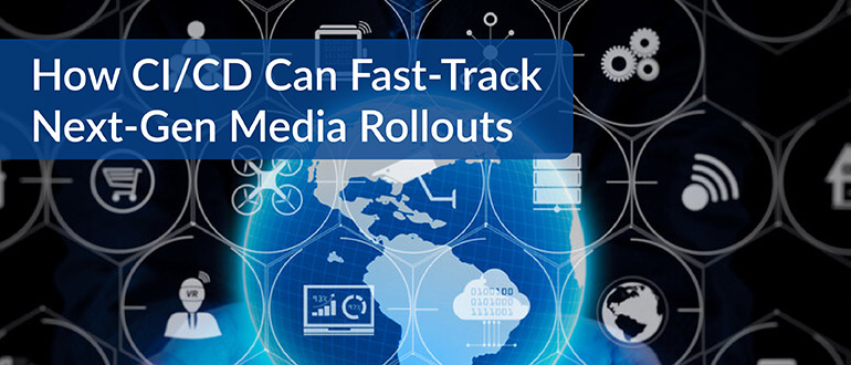 CI/CD Can Fast-Track Next-Gen Media Rollouts