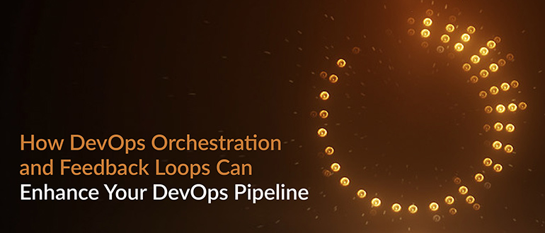 Orchestration and Feedback Loops Enhance DevOps Pipeline