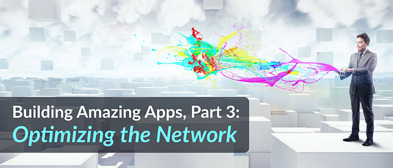 Building Amazing Apps, Optimizing the Network