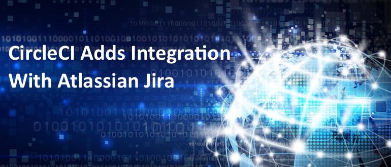 CircleCI Adds Integration With Atlassian Jira