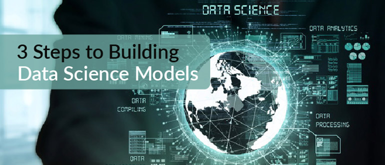 3 Steps to Building Data Science Models