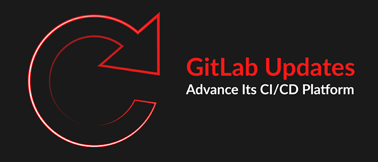 GitLab Updates Advance Its CI/CD Platform