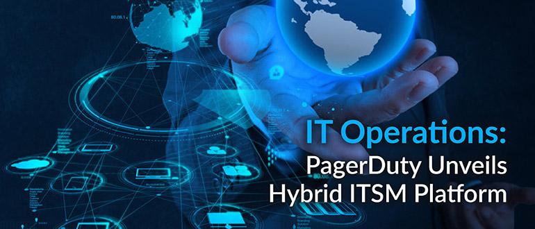 IT Operations: PagerDuty Unveils Hybrid ITSM Platform
