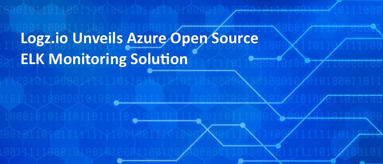 Logz.io Unveils Azure Open Source ELK Monitoring Solution