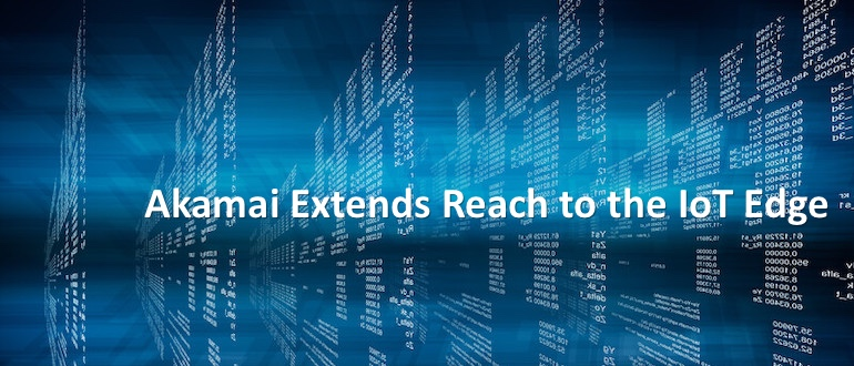 Akamai Extends Reach to IoT Edge