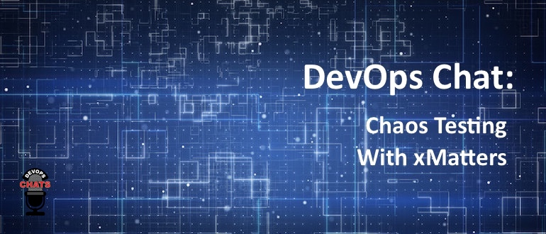 DevOps Chat: Chaos Testing With xMatters