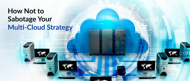 How Not to Sabotage Your Multi-Cloud Strategy