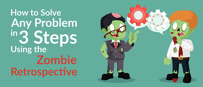 Solve Any Problem in 3 Steps Using the Zombie Retrospective