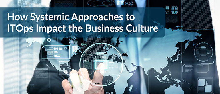 How Systemic Approaches to ITOps Impact the Business Culture