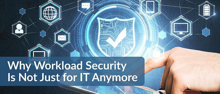 Why Workload Security Is Not Just for IT Anymore