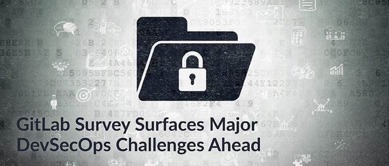 GitLab Survey Surfaces Major DevSecOps Challenges Ahead