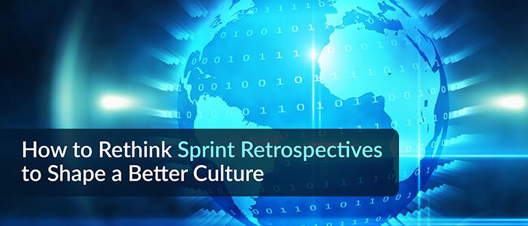 Rethink Sprint Retrospectives to Shape a Better Culture