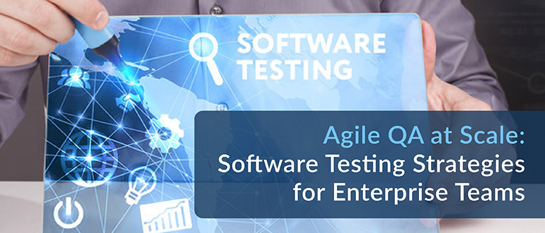 Agile QA at Scale: Software Testing Strategies for