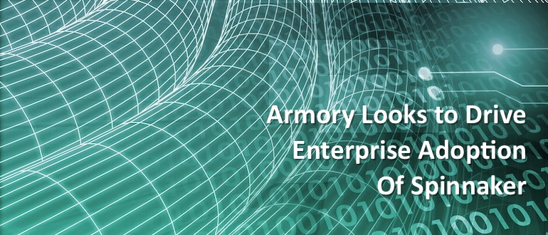 Armory Looks to Drive Enterprise Adoption of Spinnaker