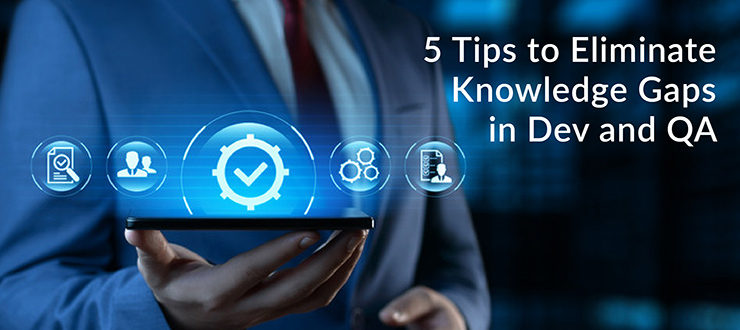 Tips to Eliminate Knowledge Gaps in Dev and QA