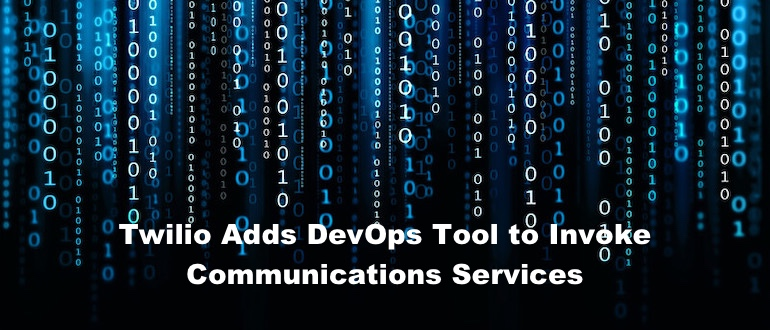 Twilio Adds DevOps Tool to Invoke Communications Services