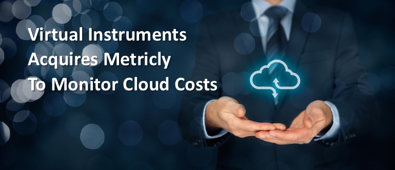 Virtual Instruments Acquires Metricly to Monitor Cloud Costs