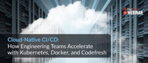 Cloud-Native CI/CD: How engineering teams accelerate with Kubernetes, Docker, and Codefresh