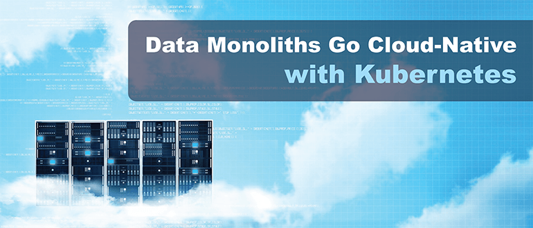 Data Monoliths Go Cloud-Native with Kubernetes