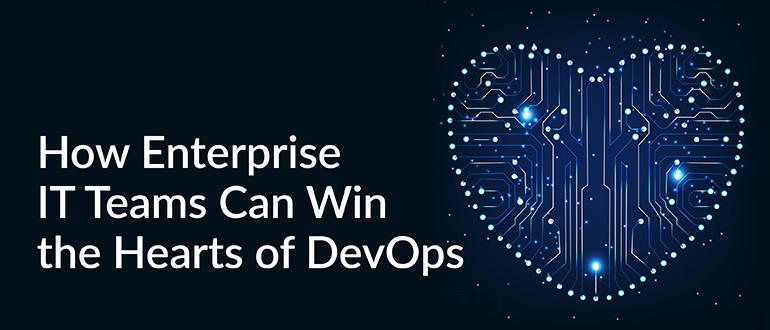 Enterprise IT Teams Can Win the Hearts of DevOps