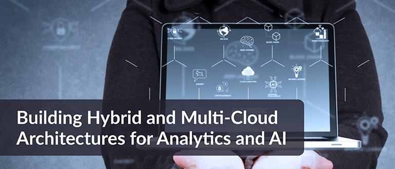 Building Hybrid and Multi-Cloud Architectures for Analytics and AI