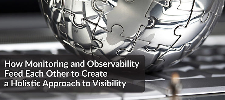 How Monitoring and Observability Feed Each Other to Create a Holistic Approach to Visibility
