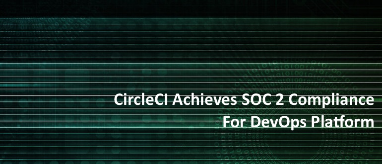 CircleCI Achieves SOC 2 Compliance for DevOps Platform