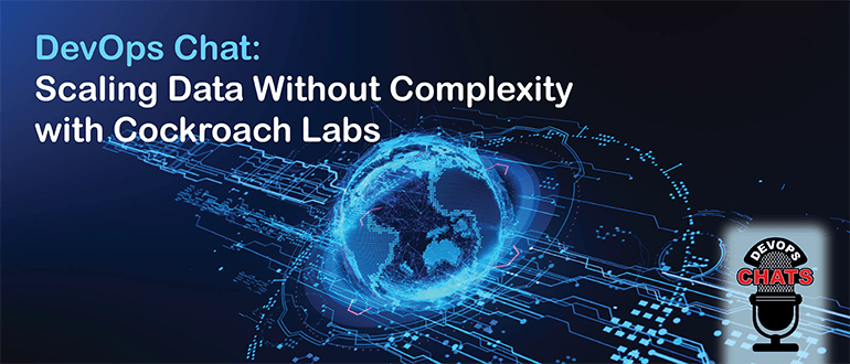 DevOps Chat: Scaling Data Without Complexity with Cockroach Labs