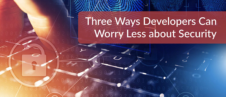 Three Ways Developers Can Worry Less About Security